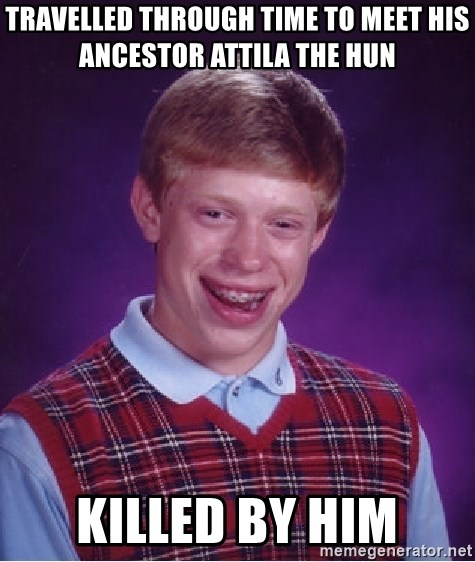 Bad Luck Brian - travelled through time to meet his ancestor attila the hun killed by him