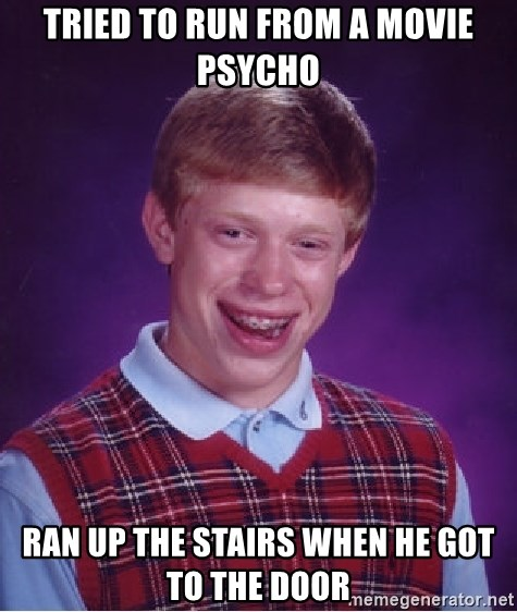 Bad Luck Brian - tried to run from a movie psycho ran up the stairs when he got to the door