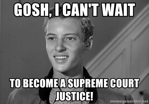 Eddie Haskell - Gosh, I can't wait  to become a Supreme Court Justice!