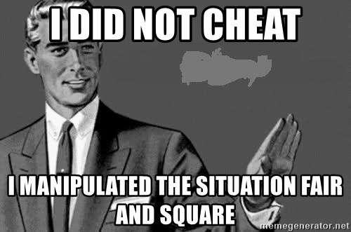 Correction Man  - I did not cheat I manipulated the situation fair and square