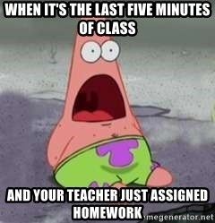 D Face Patrick - When it's the last five minutes of class And your teacher just assigned homework