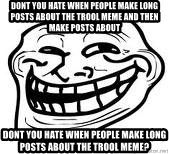Troll Faceee - dont you hate when people make long posts about the trool meme and then make posts about dont you hate when people make long posts about the trool meme?
