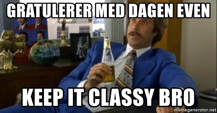 That escalated quickly-Ron Burgundy - Gratulerer med dagen Even Keep it classy bro