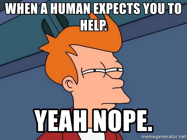 Futurama Fry - When a human expects you to help. Yeah nope.