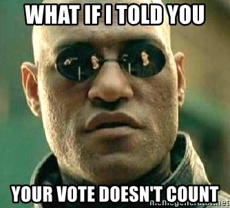 What if I told you / Matrix Morpheus - WHAT IF I TOLD YOU YOUR VOTE DOESN'T COUNT