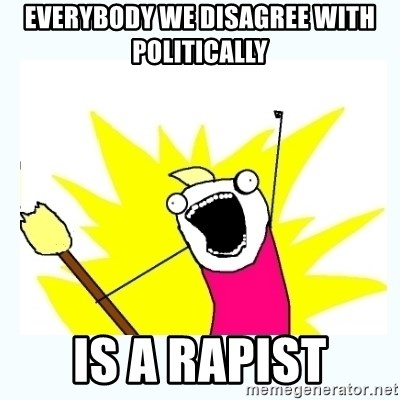 All the things - Everybody we disagree with politically Is a rapist