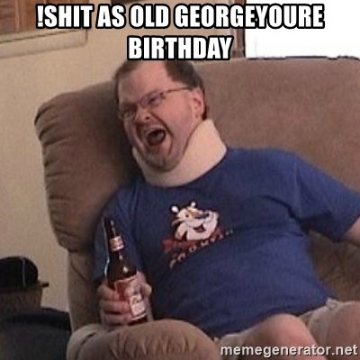 Fuming tourettes guy - !shit as old Georgeyoure birthday