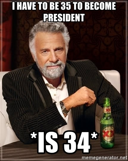 The Most Interesting Man In The World - I have to be 35 to become president *is 34*