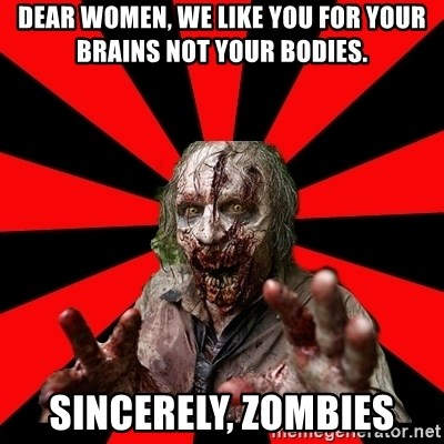 Zombie - Dear Women, We like you for your brains not your bodies. Sincerely, Zombies