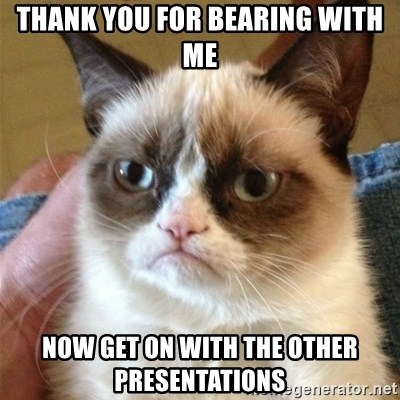 Grumpy Cat  - Thank you for bearing with me Now get on with the other presentations