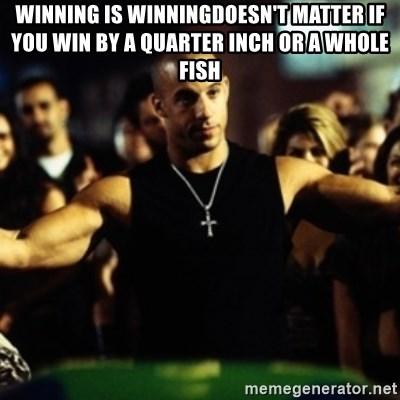 Dom Fast and Furious - Winning is winningDoesn't matter if you win by a quarter inch or a whole fish