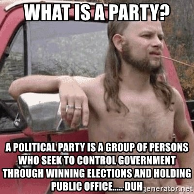 Almost Politically Correct Redneck - What is a party? A political party is a group of persons who seek to control government through winning elections and holding public office..... DUH
