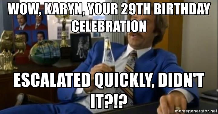 That escalated quickly-Ron Burgundy - Wow, Karyn, your 29th birthday celebration escalated quickly, didn't it?!?