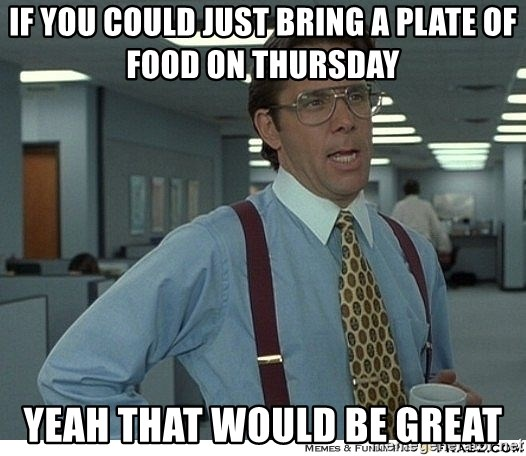 Yeah If You Could Just - if you could just bring a plate of food on thursday yeah that would be great