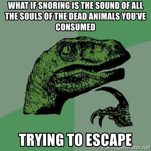 Philosoraptor - What if snoring is the sound of all the souls of the dead animals you've consumed Trying to escape