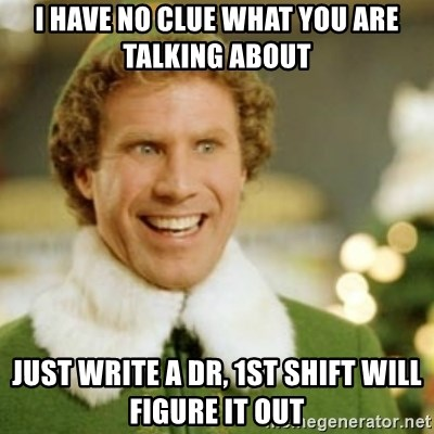 Buddy the Elf - I have no clue what you are talking about Just write a DR, 1st shift will figure it out