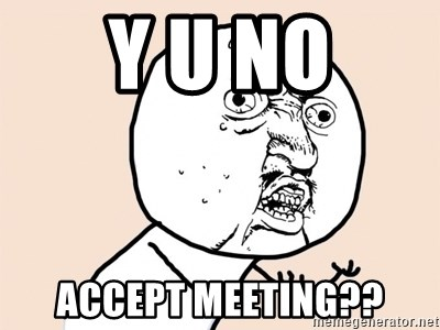 y u no meme - y u no accept meeting??