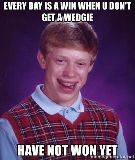 Bad Luck Brian - every day is a win when u don't get a wedgie have not won yet