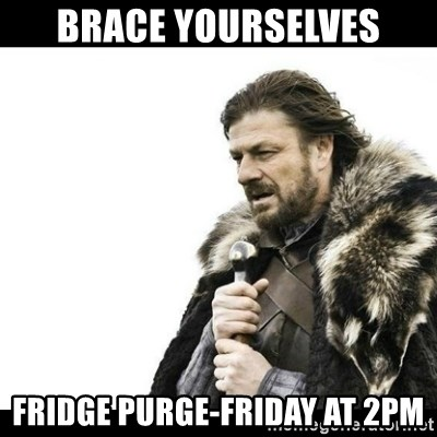 Winter is Coming - BRACE YOURSELVES FRIDGE PURGE-FRIDAY AT 2PM