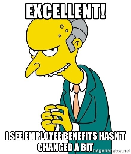 Mr Burns meme - Excellent! I see employee benefits hasn't changed a bit