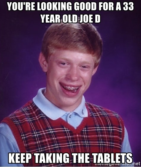 Bad Luck Brian - You're Looking Good for A 33 Year Old Joe D Keep Taking The Tablets