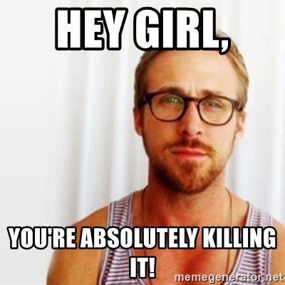 Ryan Gosling Hey  - Hey Girl,  You're Absolutely Killing It!