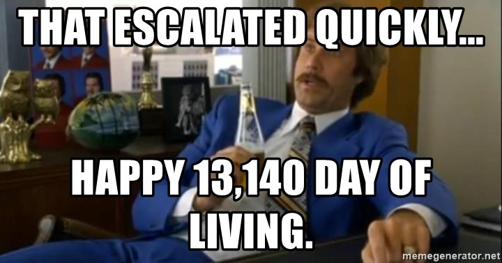 That escalated quickly-Ron Burgundy - That escalated quickly... Happy 13,140 day of living.