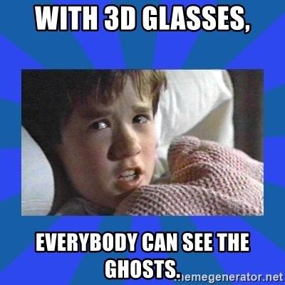 i see dead people - with 3D glasses, everybody can see the ghosts.