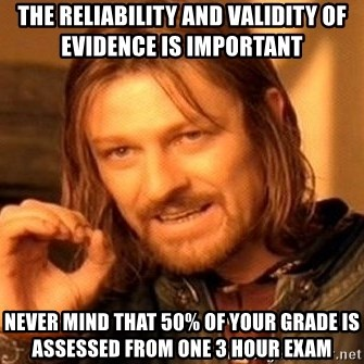One Does Not Simply - the reliability and validity of evidence is important   never mind that 50% of your grade is assessed from one 3 hour exam