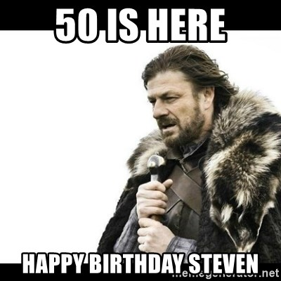 Winter is Coming - 50 is here Happy Birthday Steven