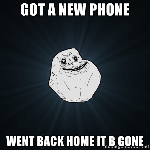 Forever Alone - got a new phone went back home it b gone