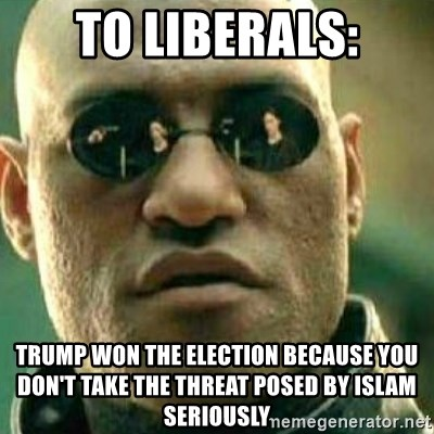 What If I Told You - To liberals: Trump won the election because you don't take the threat posed by Islam seriously