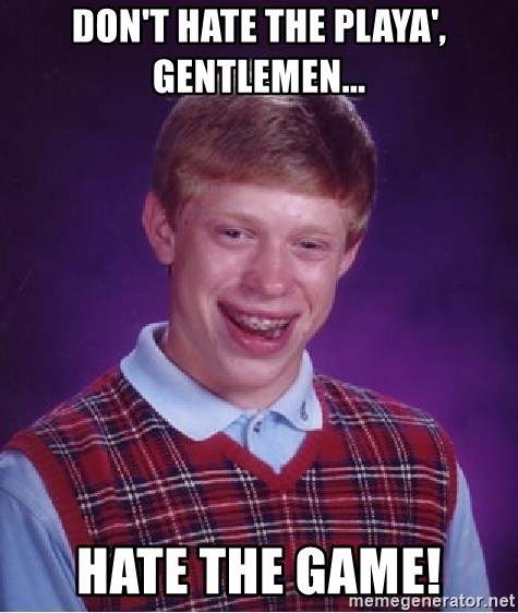 Bad Luck Brian - Don't Hate the Playa', Gentlemen... Hate the Game!