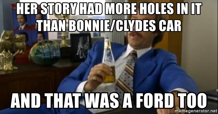 That escalated quickly-Ron Burgundy - Her story had more holes in it than Bonnie/Clydes car And that was a Ford too