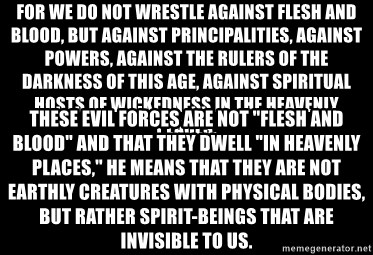 """Blank Black - For we do not wrestle against flesh and blood, but against principalities, against powers, against the rulers of the darkness of this age, against spiritual hosts of wickedness in the heavenly places.  These evil forces are not """"flesh and blood"""" and that they dwell """"in heavenly places,"""" he means that they are not earthly creatures with physical bodies, but rather spirit-beings that are invisible to us."""