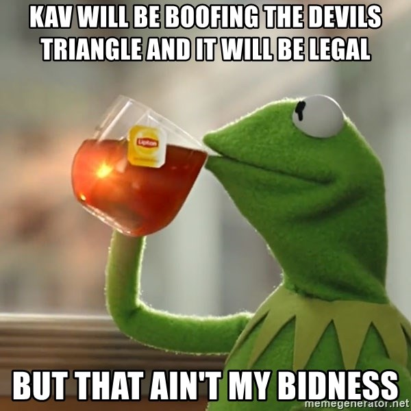 Kermit The Frog Drinking Tea - Kav will be boofing the devils triangle and it will be legal But that ain't my bidness