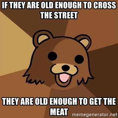Pedobear - IF THEY ARE OLD ENOUGH TO CROSS THE STREET THEY ARE OLD ENOUGH TO GET THE MEAT