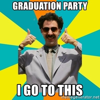 Borat Meme - GRADUATION PARTY I GO TO THIS