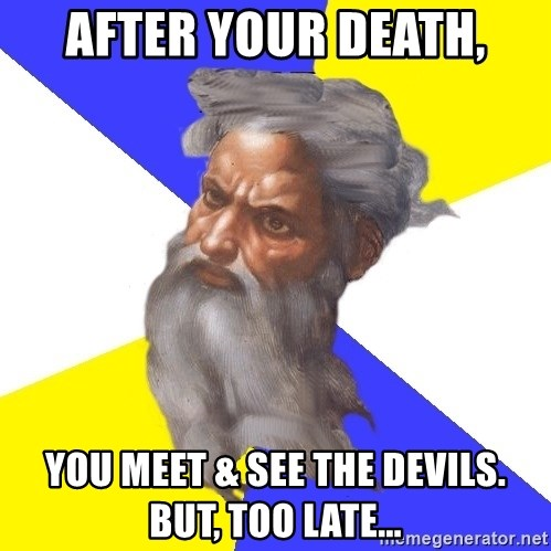 God - after your death, you meet & see the devils. But, too late...