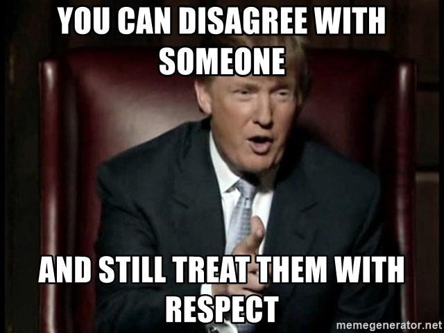 Donald Trump - You can disagree with someone  and still treat them with respect