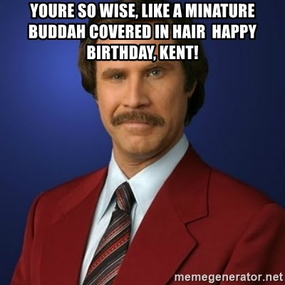 Anchorman Birthday - Youre so wise, like a minature buddah covered in hair  Happy Birthday, Kent!