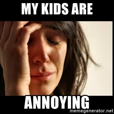 First World Problems - MY KIDS ARE ANNOYING