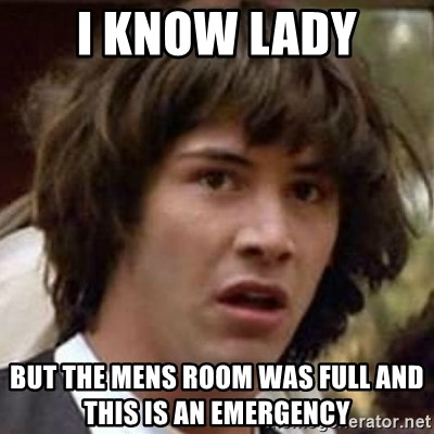 Conspiracy Keanu - I know lady but the mens room was full and this is an emergency