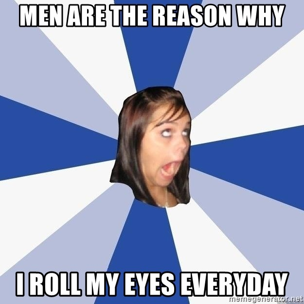 Annoying Facebook Girl - Men are the reason why I roll my eyes everyday