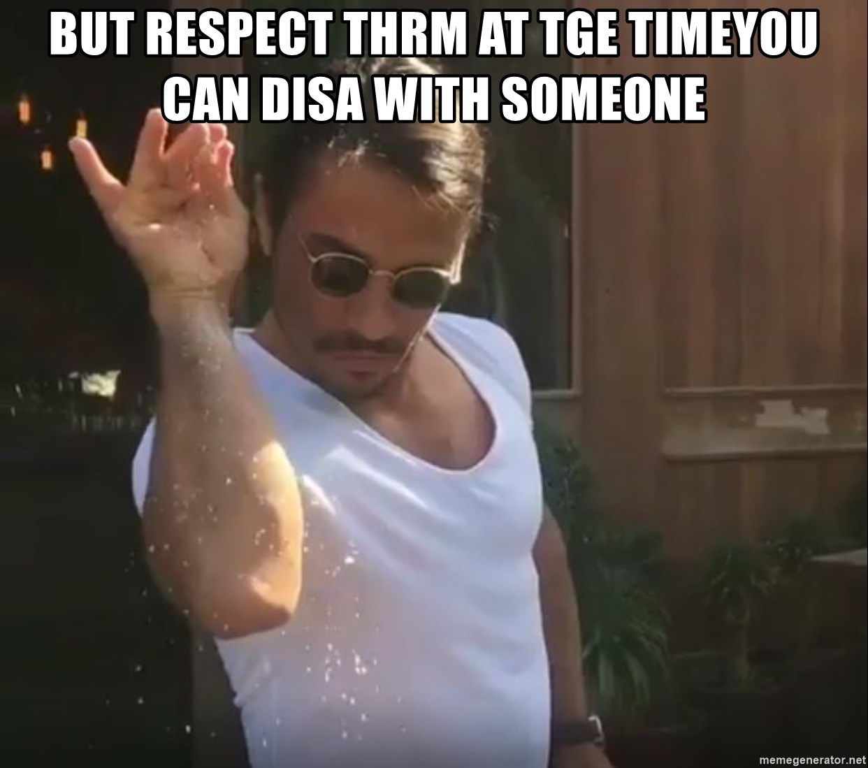 But respect thrm at tge timeYou can disa with someone - Salt guy