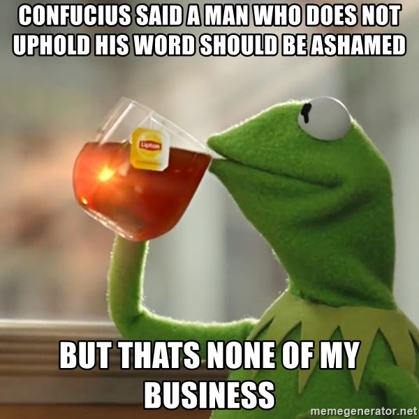 Kermit The Frog Drinking Tea - confucius said a man who does not uphold his word should be ashamed  but thats none of my business