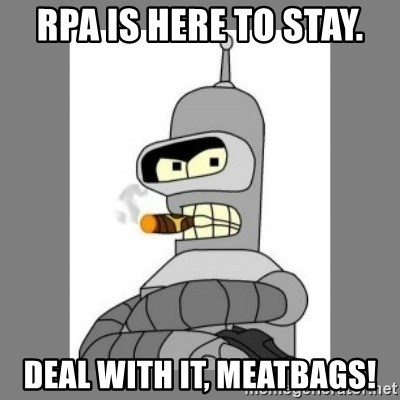 Futurama - Bender Bending Rodriguez - RPA is here to stay. Deal with it, Meatbags!