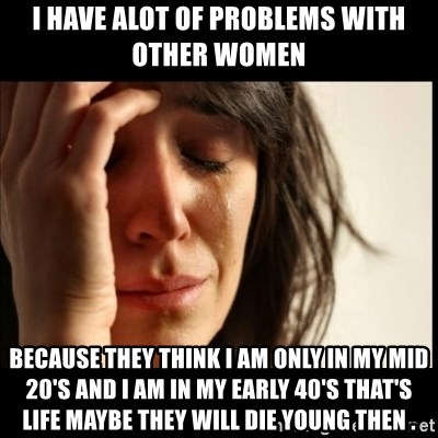 First World Problems - I have alot of problems with other women because they think i am only in my mid 20's and i am in my early 40's that's life maybe they will die young then .