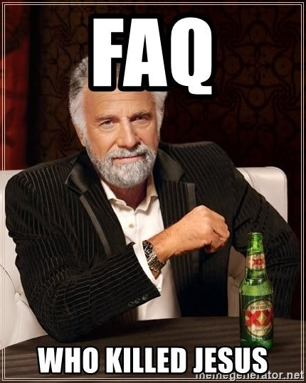 The Most Interesting Man In The World - FAQ Who killed Jesus