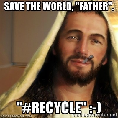 "Good Guy Jesus - Save the world, ""father"". ""#recycle"" :-)"